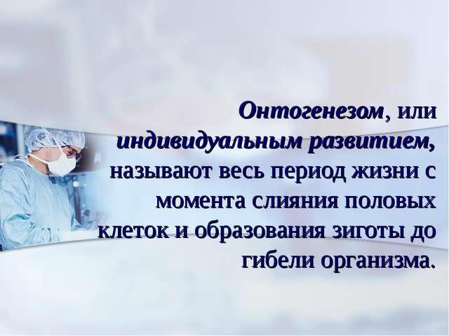 Онтогенезом, или индивидуальным развитием, называют весь период жизни с моме...