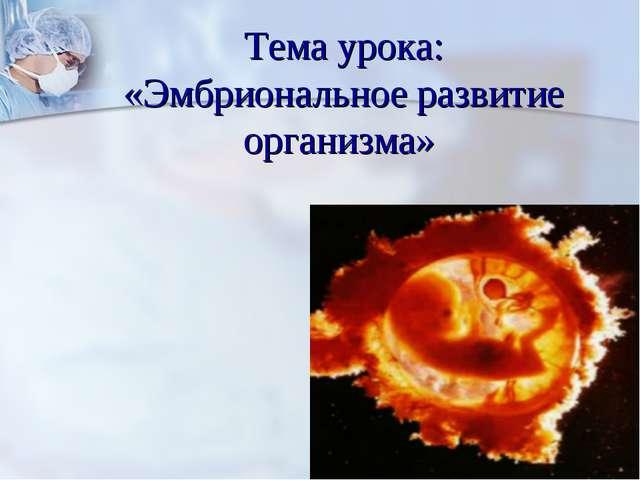 Тема урока: «Эмбриональное развитие организма»