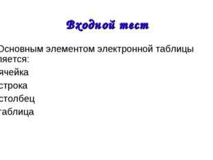 1. Основным элементом электронной таблицы является: А) ячейка Б) строка В) ст