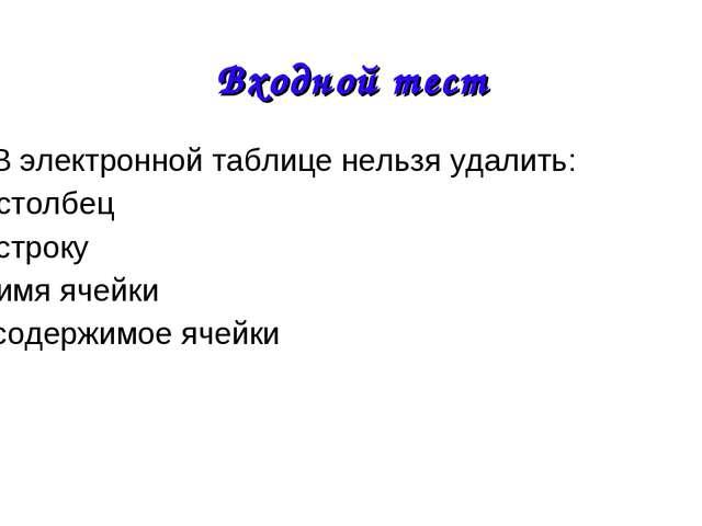 4. В электронной таблице нельзя удалить: А) столбец Б) строку В) имя ячейки Г...