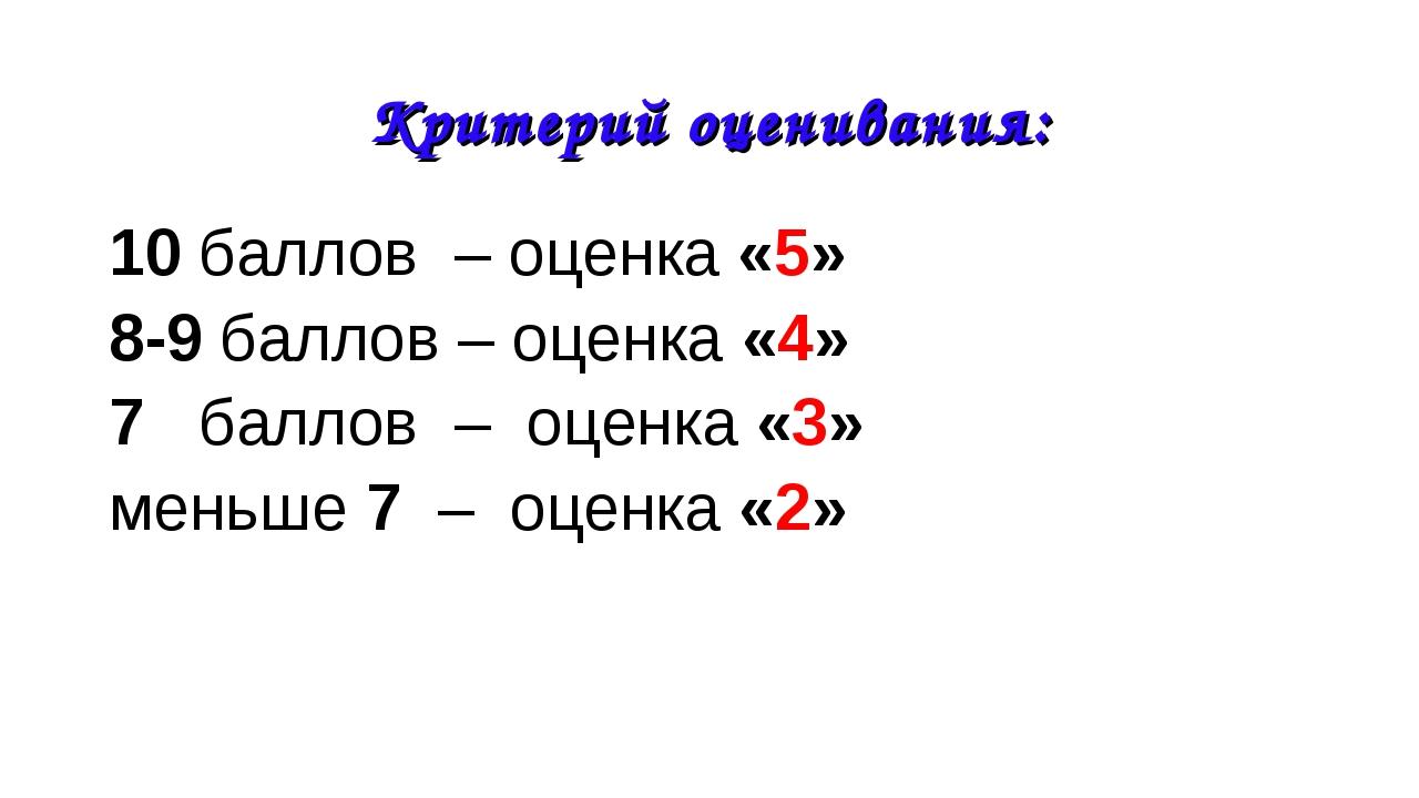 Критерий оценивания: 10 баллов – оценка «5» 8-9 баллов – оценка «4» 7 баллов...