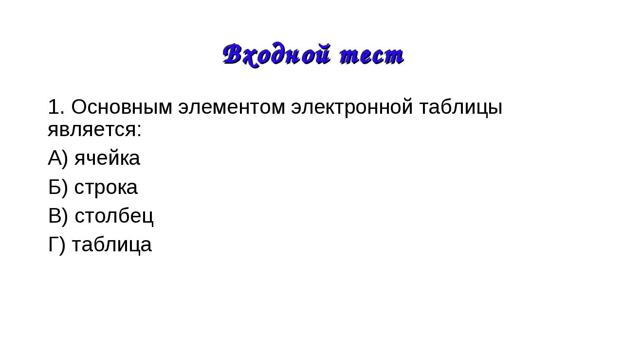 1. Основным элементом электронной таблицы является: А) ячейка Б) строка В) ст...