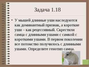* Задача 1.18 У мышей длинные уши наследуются как доминантный признак, а коро