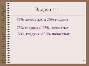 * Задача 1.1 75% полосатых и 25% гладких 75% гладких и 25% полосатых 50% глад