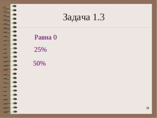 * Задача 1.3 50% 25% Равна 0