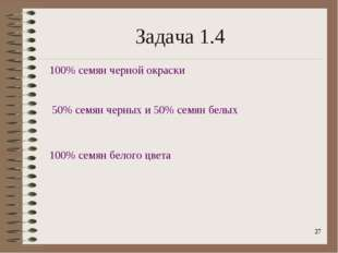 * Задача 1.4 100% семян черной окраски 50% семян черных и 50% семян белых 100