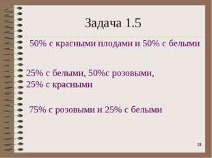 * Задача 1.5 50% с красными плодами и 50% с белыми 25% с белыми, 50%с розовым