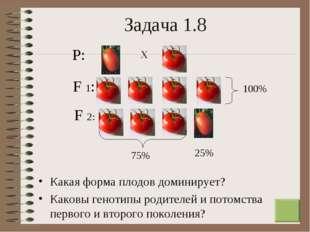 * Задача 1.8 Какая форма плодов доминирует? Каковы генотипы родителей и потом