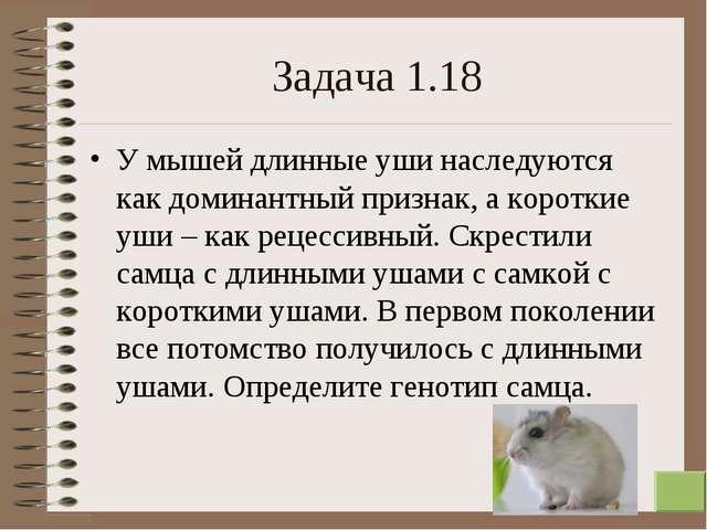 * Задача 1.18 У мышей длинные уши наследуются как доминантный признак, а коро...