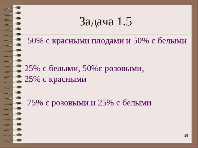 * Задача 1.5 50% с красными плодами и 50% с белыми 25% с белыми, 50%с розовым...