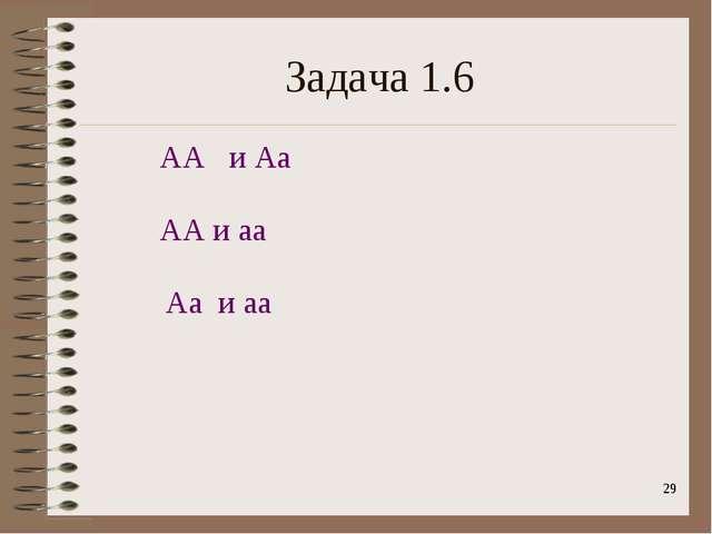 * Задача 1.6 АА и Аа АА и аа Аа и аа