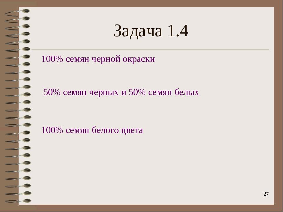 * Задача 1.4 100% семян черной окраски 50% семян черных и 50% семян белых 100...