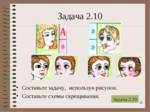 * Задача 2.10 Составьте задачу, используя рисунок. Составьте схемы скрещивани