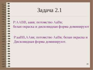 * Задача 2.1 Р:ААВВ, аавв; потомство АаВв; белая окраска и дисковидная форма