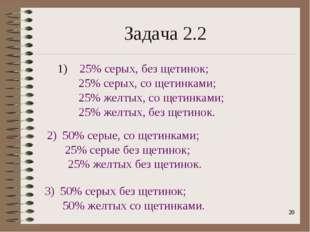 * Задача 2.2 1) 25% серых, без щетинок; 25% серых, со щетинками; 25% желтых,