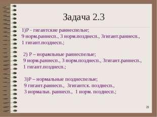 * Задача 2.3 1)Р - гигантские раннеспелые; 9 норм.раннесп., 3 норм.позднесп.,