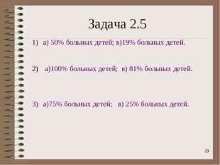 * Задача 2.5 а) 50% больных детей; в)19% больных детей. а)100% больных детей;