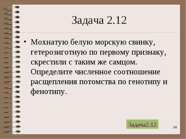 * Задача 2.12 Мохнатую белую морскую свинку, гетерозиготную по первому призна...