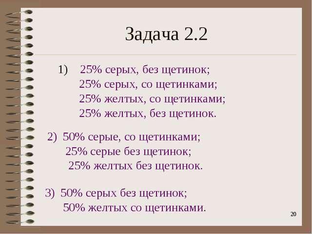 * Задача 2.2 1) 25% серых, без щетинок; 25% серых, со щетинками; 25% желтых,...