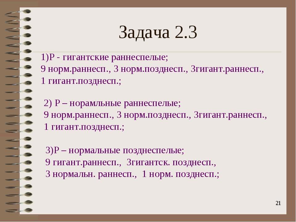 * Задача 2.3 1)Р - гигантские раннеспелые; 9 норм.раннесп., 3 норм.позднесп.,...