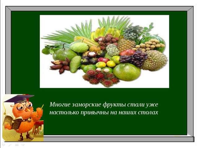 Многие заморские фрукты стали уже настолько привычны на наших столах