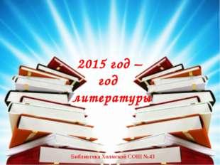 2015 год – год литературы Библиотека Холмской СОШ №43