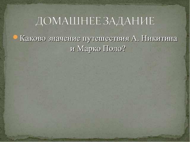 Каково значение путешествия А. Никитина и Марко Поло?
