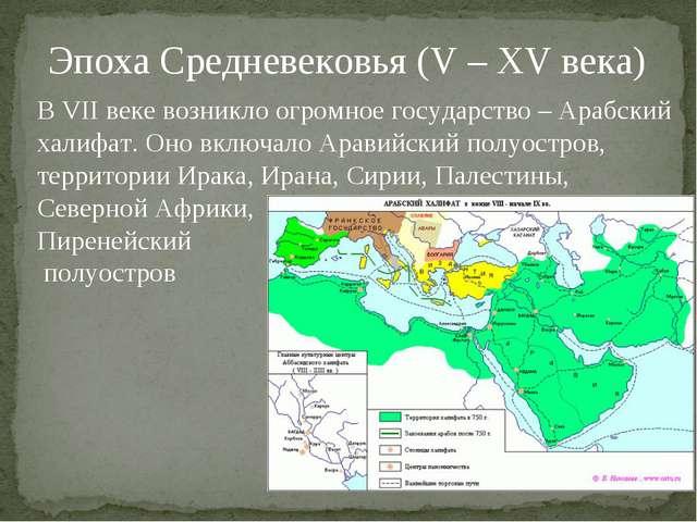 Эпоха Средневековья (V – XV века) В VII веке возникло огромное государство –...