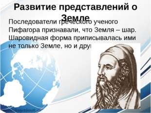Развитие представлений о Земле Последователи греческого ученого Пифагора приз