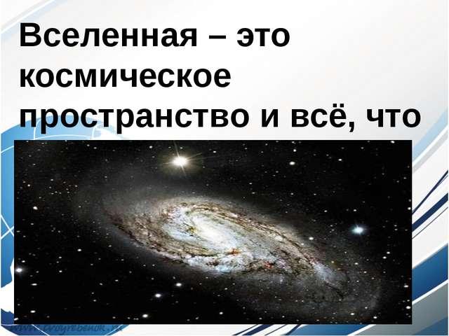 Вселенная – это космическое пространство и всё, что его заполняет