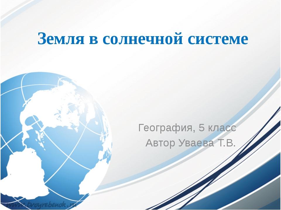 Земля в солнечной системе География, 5 класс Автор Уваева Т.В.