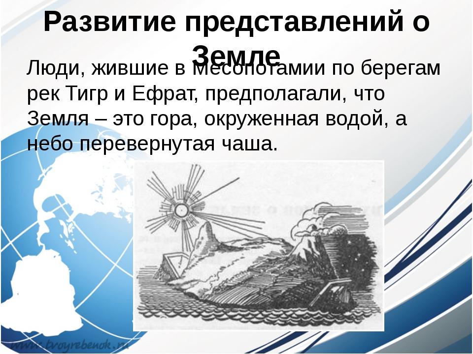 Развитие представлений о Земле Люди, жившие в Месопотамии по берегам рек Тигр...