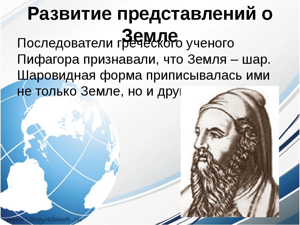 Развитие представлений о Земле Последователи греческого ученого Пифагора приз...
