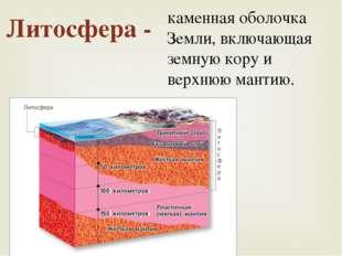Литосфера - каменная оболочка Земли, включающая земную кору и верхнюю мантию.