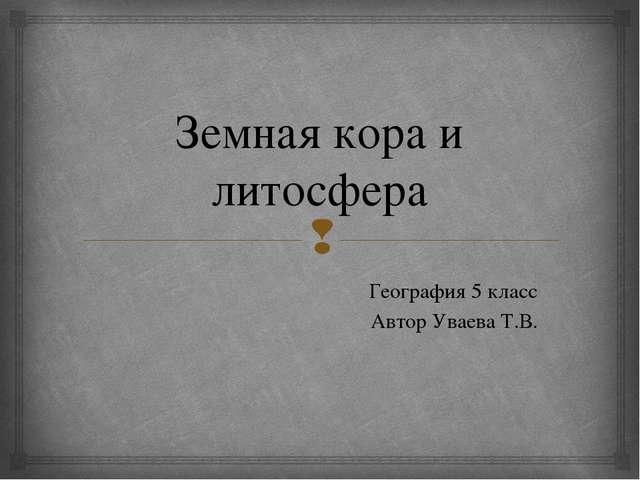 Земная кора и литосфера География 5 класс Автор Уваева Т.В. 