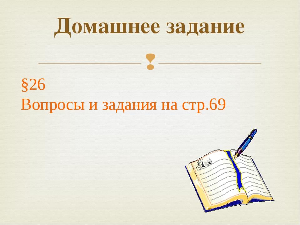Домашнее задание §26 Вопросы и задания на стр.69 