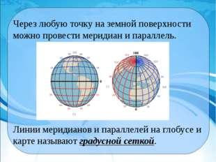 Через любую точку на земной поверхности можно провести меридиан и параллель.