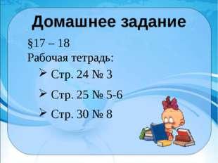 Домашнее задание §17 – 18 Рабочая тетрадь: Стр. 25 № 5-6 Стр. 30 № 8 Стр. 24