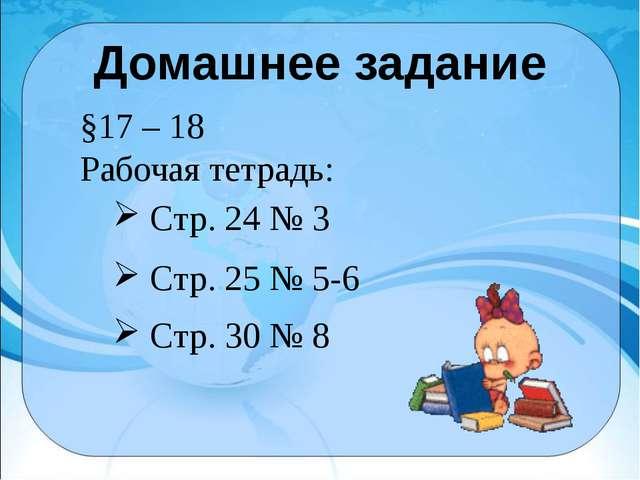 Домашнее задание §17 – 18 Рабочая тетрадь: Стр. 25 № 5-6 Стр. 30 № 8 Стр. 24...