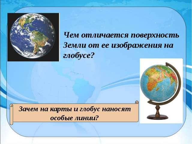 Чем отличается поверхность Земли от ее изображения на глобусе? Зачем на карты...