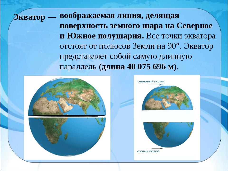 воображаемая линия, делящая поверхность земного шара на Северное и Южное полу...