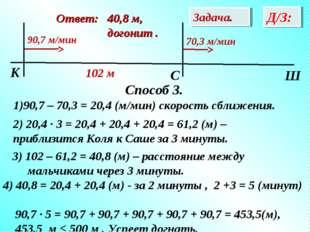 Способ 3. 90,7 – 70,3 = 20,4 (м/мин) скорость сближения. Задача. Д/З: Oтвет: