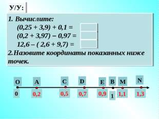 У/У: А О В 1 0 0,2 С D E N M 0,5 0,7 0,9 1,1 1,3 1. Вычислите: (0,25 + 3,9) +