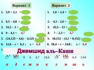 1. 5,9 + 2,1 = 8 1. 1,6 + 2,4 = 4 2. 6,5 – 4,8 = 1,7 2. 4,3 – 2,6 = 1,7 3.