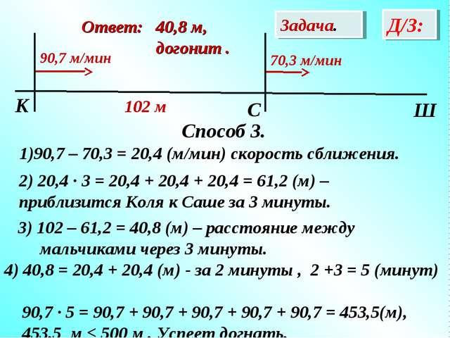 Способ 3. 90,7 – 70,3 = 20,4 (м/мин) скорость сближения. Задача. Д/З: Oтвет:...