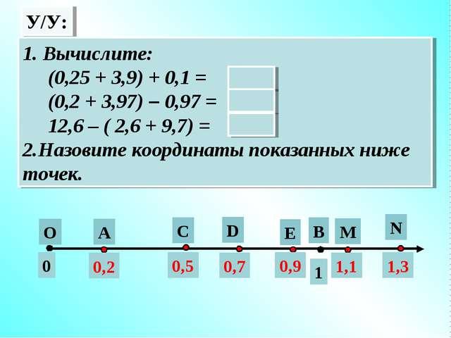 У/У: А О В 1 0 0,2 С D E N M 0,5 0,7 0,9 1,1 1,3 1. Вычислите: (0,25 + 3,9) +...