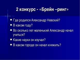 2 конкурс - «Брейн –ринг» Где родился Александр Невский? В каком году? Во ско