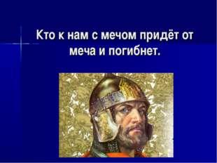 Кто к нам с мечом придёт от меча и погибнет.
