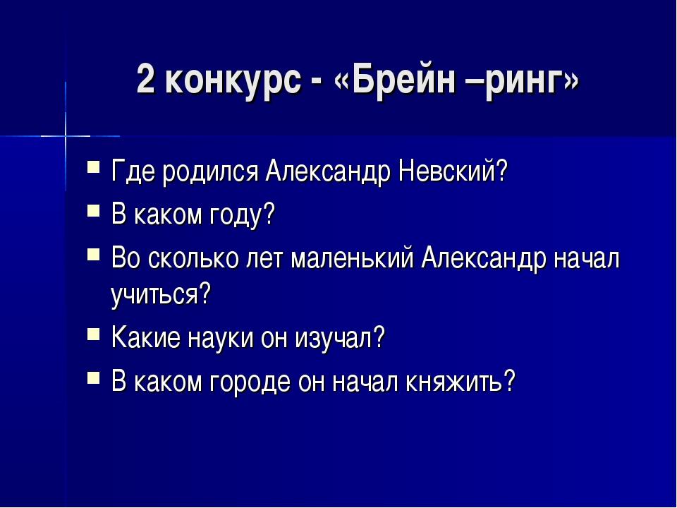 2 конкурс - «Брейн –ринг» Где родился Александр Невский? В каком году? Во ско...