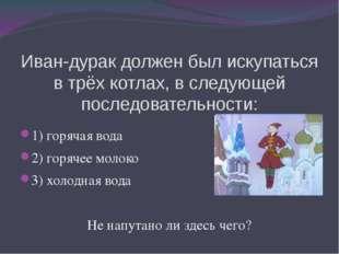 Иван-дурак должен был искупаться в трёх котлах, в следующей последовательност